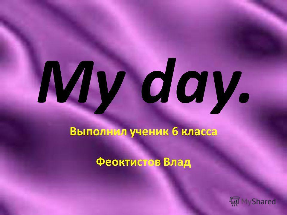 My day. Выполнил ученик 6 класса Феоктистов Влад