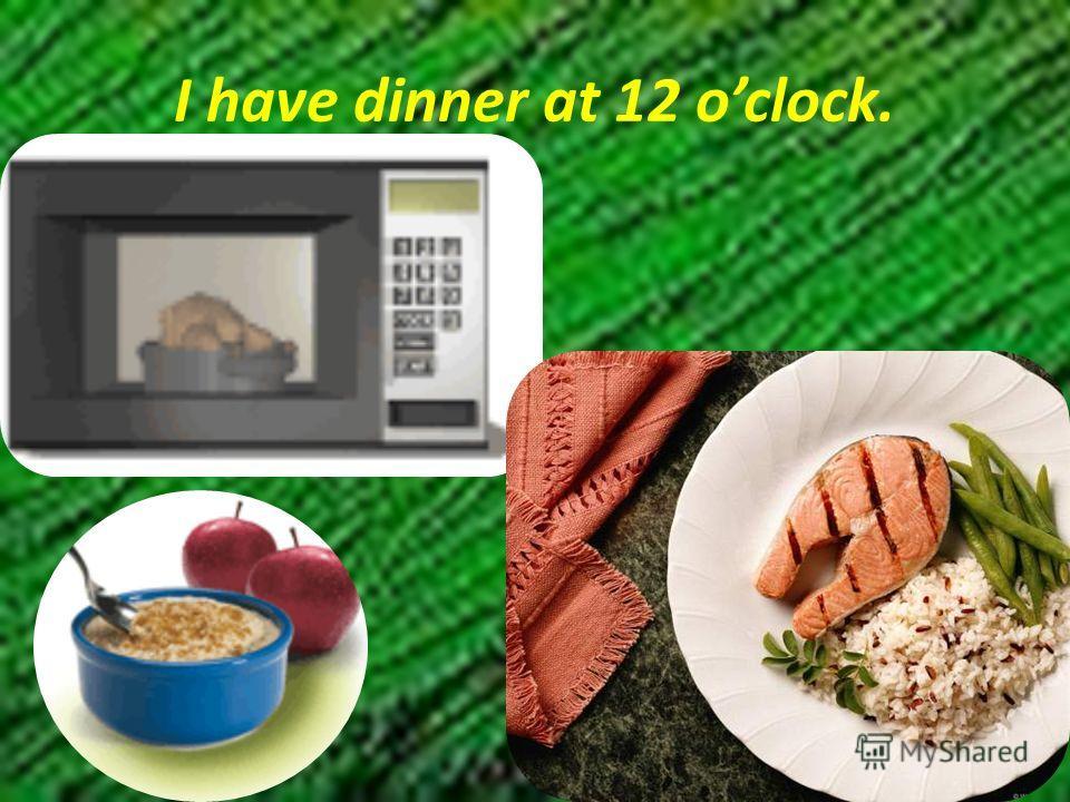 I have dinner at 12 oclock.