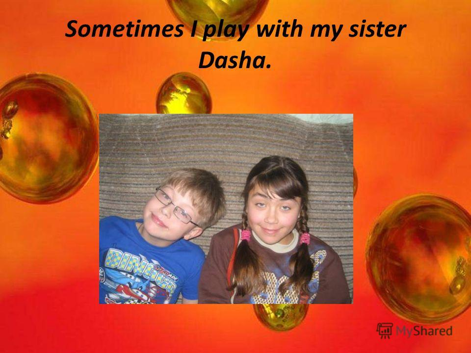 Sometimes I play with my sister Dasha.