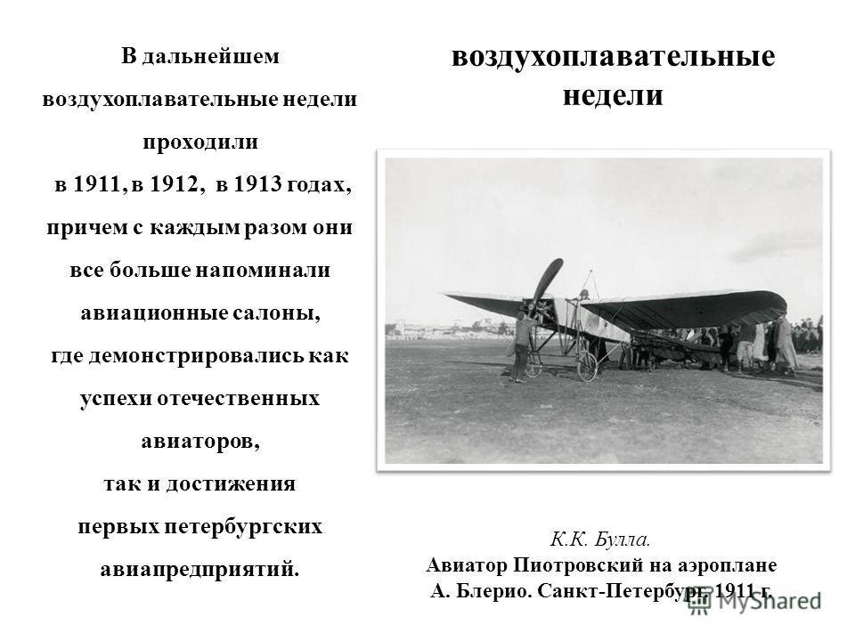 воздухоплавательные недели В дальнейшем воздухоплавательные недели проходили в 1911, в 1912, в 1913 годах, причем с каждым разом они все больше напоминали авиационные салоны, где демонстрировались как успехи отечественных авиаторов, так и достижения