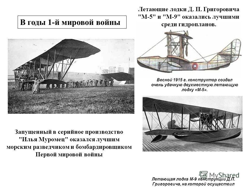 Летающая лодка М-9 конструкции Д.П. Григоровича, на которой осуществил свой первый полет С. Королев Весной 1915 г. конструктор создал очень удачную двухместную летающую лодку «М-5». Запущенный в серийное производство