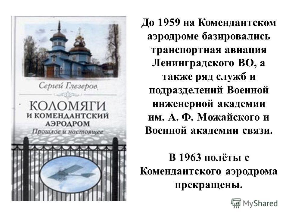 До 1959 на Комендантском аэродроме базировались транспортная авиация Ленинградского ВО, а также ряд служб и подразделений Военной инженерной академии им. А. Ф. Можайского и Военной академии связи. В 1963 полёты с Комендантского аэродрома прекращены.
