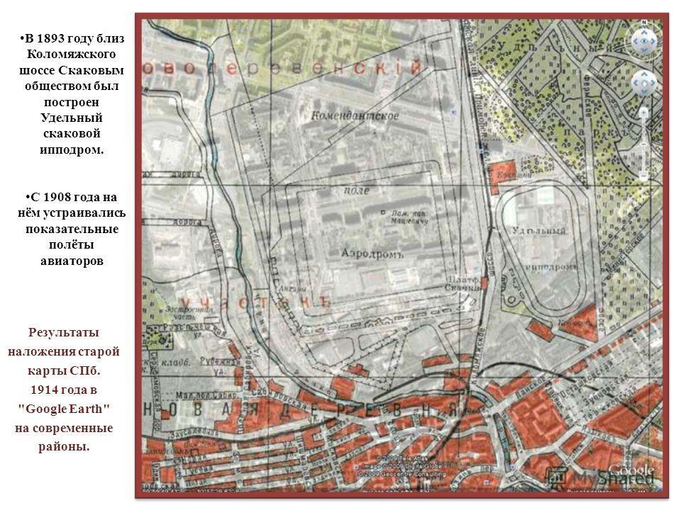 Результаты наложения старой карты СПб. 1914 года в Google Earth на современные районы. В 1893 году близ Коломяжского шоссе Скаковым обществом был построен Удельный скаковой ипподром. С 1908 года на нём устраивались показательные полёты авиаторов