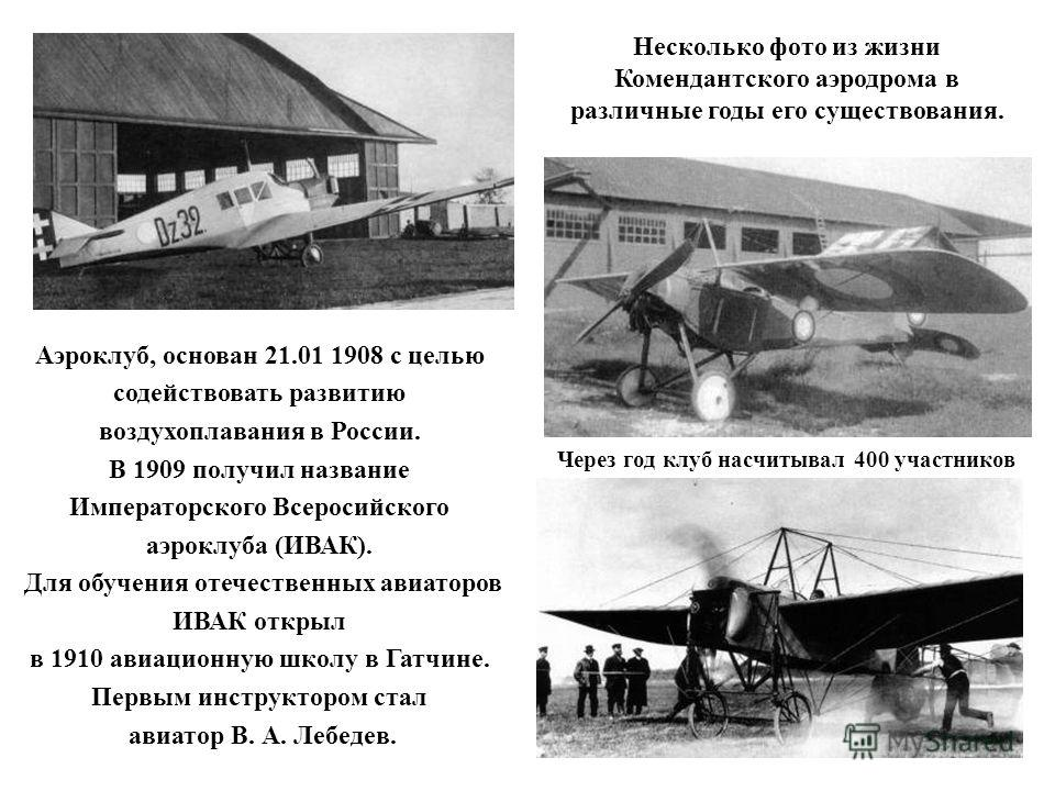 Аэроклуб, основан 21.01 1908 с целью содействовать развитию воздухоплавания в России. В 1909 получил название Императорского Всеросийского аэроклуба (ИВАК). Для обучения отечественных авиаторов ИВАК открыл в 1910 авиационную школу в Гатчине. Первым и
