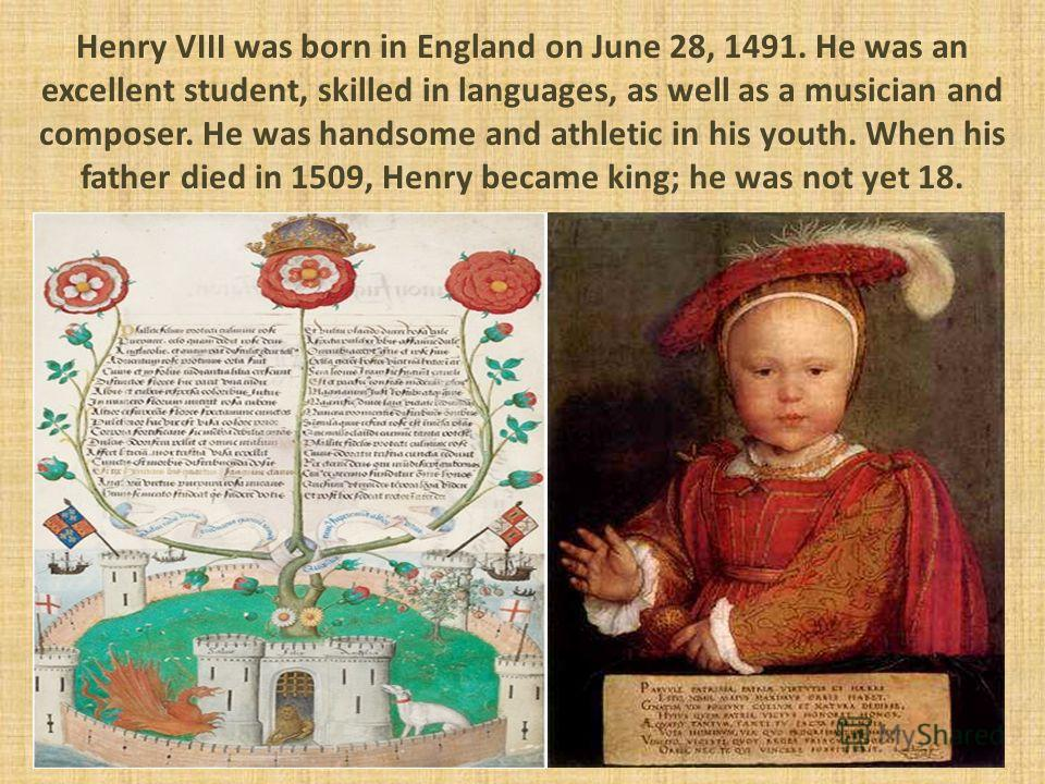 Henry VIII was born in England on June 28, 1491. He was an excellent student, skilled in languages, as well as a musician and composer. He was handsome and athletic in his youth. When his father died in 1509, Henry became king; he was not yet 18.