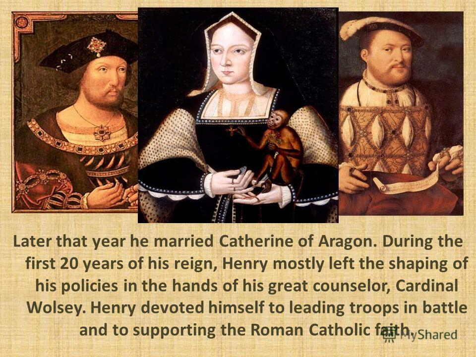 Later that year he married Catherine of Aragon. During the first 20 years of his reign, Henry mostly left the shaping of his policies in the hands of his great counselor, Cardinal Wolsey. Henry devoted himself to leading troops in battle and to suppo