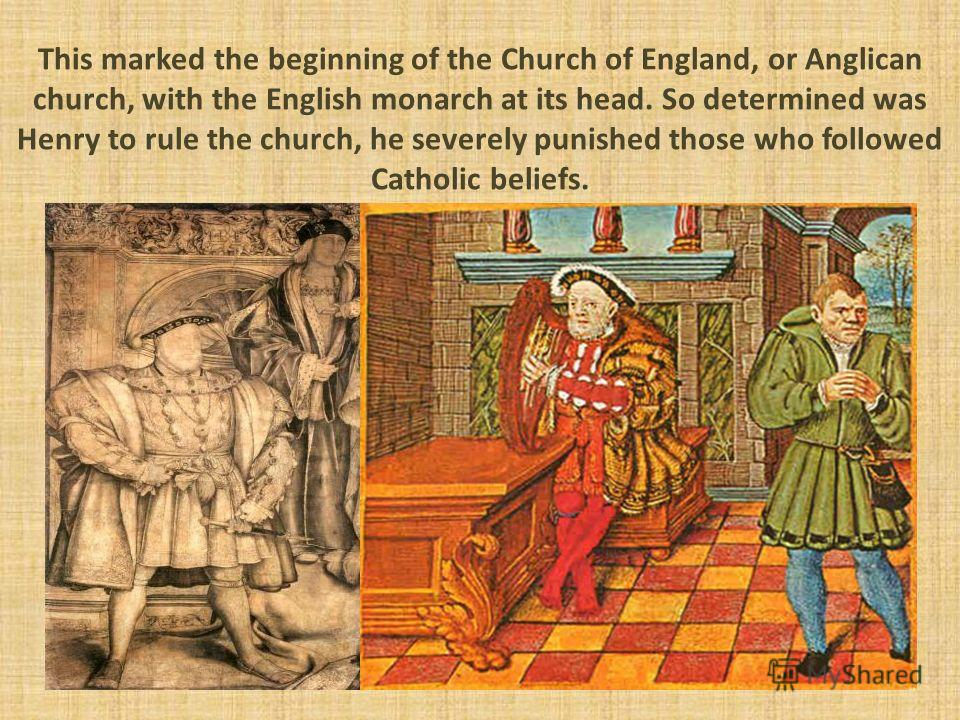This marked the beginning of the Church of England, or Anglican church, with the English monarch at its head. So determined was Henry to rule the church, he severely punished those who followed Catholic beliefs.