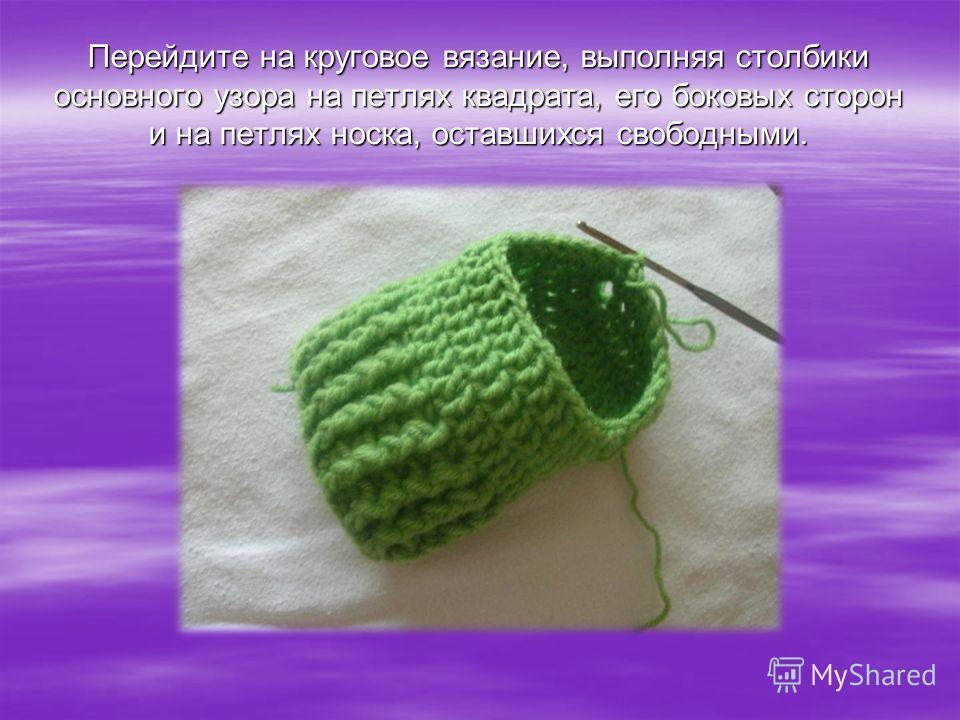 Перейдите на круговое вязание, выполняя столбики основного узора на петлях квадрата, его боковых сторон и на петлях носка, оставшихся свободными.