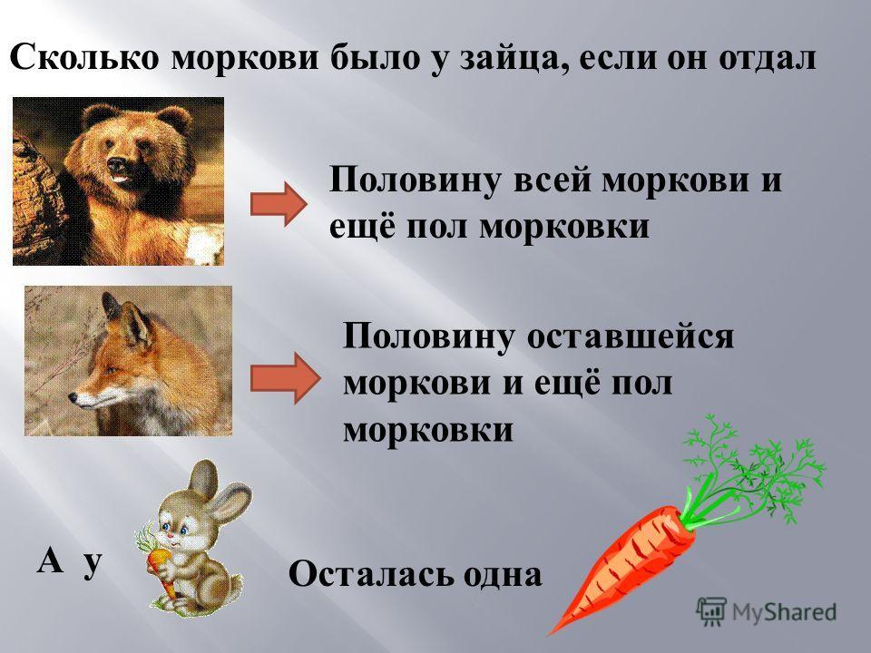Половину всей моркови и ещё пол морковки Половину оставшейся моркови и ещё пол морковки Осталась одна Сколько моркови было у зайца, если он отдал А у