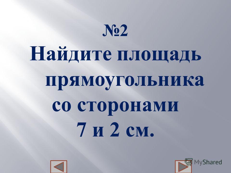 2 Найдите п лощадь прямоугольника со с торонами 7 и 2 с м.