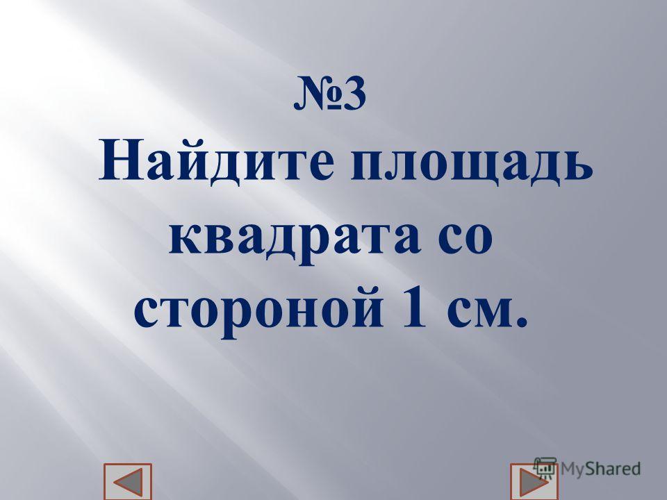 3 Н айдите п лощадь квадрата с о стороной 1 с м.