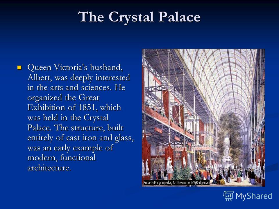 The Crystal Palace Queen Victoria's husband, Albert, was deeply interested in the arts and sciences. He organized the Great Exhibition of 1851, which was held in the Crystal Palace. The structure, built entirely of cast iron and glass, was an early e