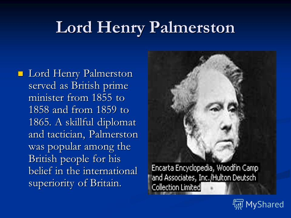 Lord Henry Palmerston Lord Henry Palmerston served as British prime minister from 1855 to 1858 and from 1859 to 1865. A skillful diplomat and tactician, Palmerston was popular among the British people for his belief in the international superiority o