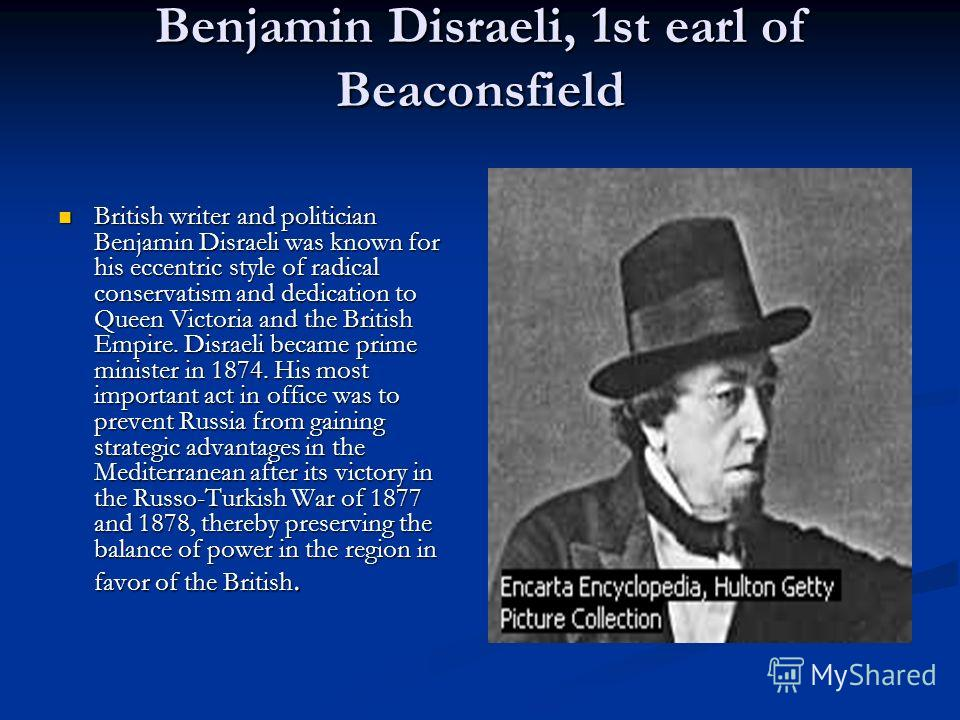 Benjamin Disraeli, 1st earl of Beaconsfield British writer and politician Benjamin Disraeli was known for his eccentric style of radical conservatism and dedication to Queen Victoria and the British Empire. Disraeli became prime minister in 1874. His