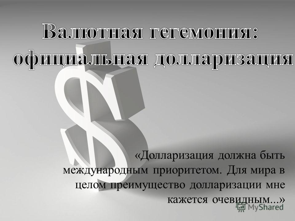 «Долларизация должна быть международным приоритетом. Для мира в целом преимущество долларизации мне кажется очевидным...»