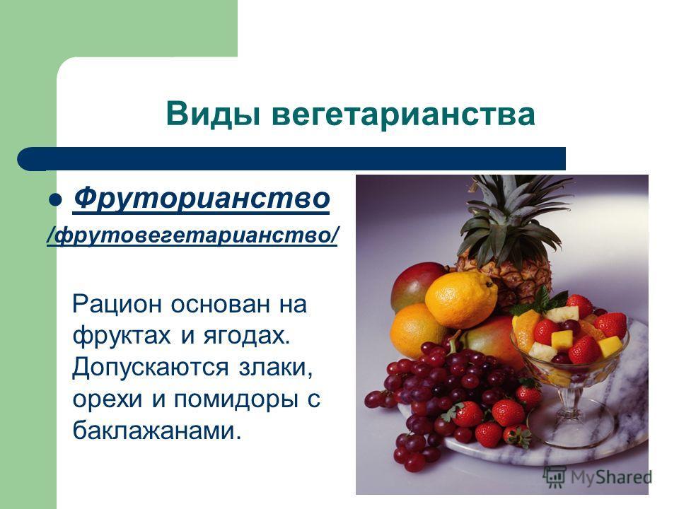 Виды вегетарианства Фруторианство /фрутовегетарианство/ Рацион основан на фруктах и ягодах. Допускаются злаки, орехи и помидоры с баклажанами.