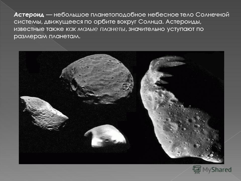 Астероид небольшое планетоподобное небесное тело Солнечной системы, движущееся по орбите вокруг Солнца. Астероиды, известные также как малые планеты, значительно уступают по размерам планетам.