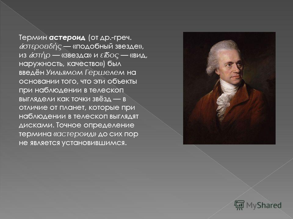 Термин астероид (от др.-греч. στεροειδής «подобный звезде», из στήρ «звезда» и ε ̓ δος «вид, наружность, качество») был введён Уильямом Гершелем на основании того, что эти объекты при наблюдении в телескоп выглядели как точки звёзд в отличие от плане
