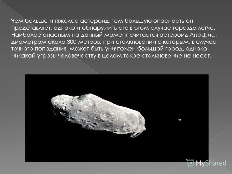 Чем больше и тяжелее астероид, тем большую опасность он представляет, однако и обнаружить его в этом случае гораздо легче. Наиболее опасным на данный момент считается астероид Апофис, диаметром около 300 метров, при столкновении с которым, в случае т