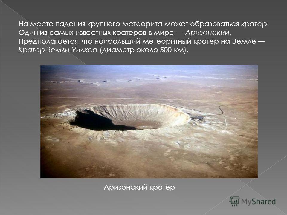 На месте падения крупного метеорита может образоваться кратер. Один из самых известных кратеров в мире Аризонский. Предполагается, что наибольший метеоритный кратер на Земле Кратер Земли Уилкса (диаметр около 500 км). Аризонский кратер