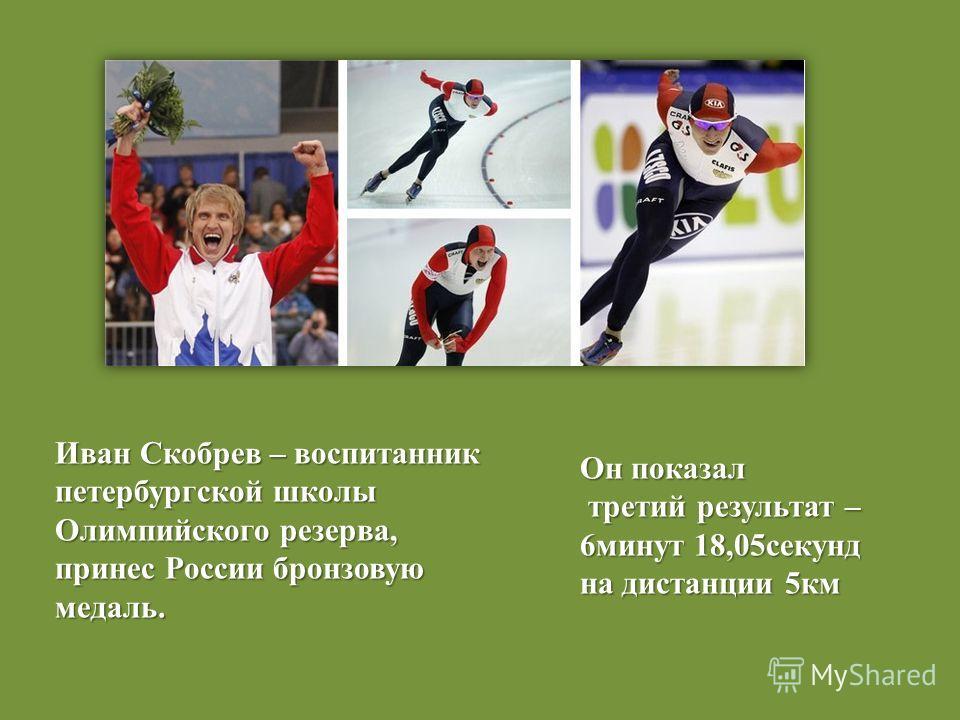 Иван Скобрев – воспитанник петербургской школы Олимпийского резерва, принес России бронзовую медаль. Он показал третий результат – третий результат – 6минут 18,05секунд на дистанции 5км