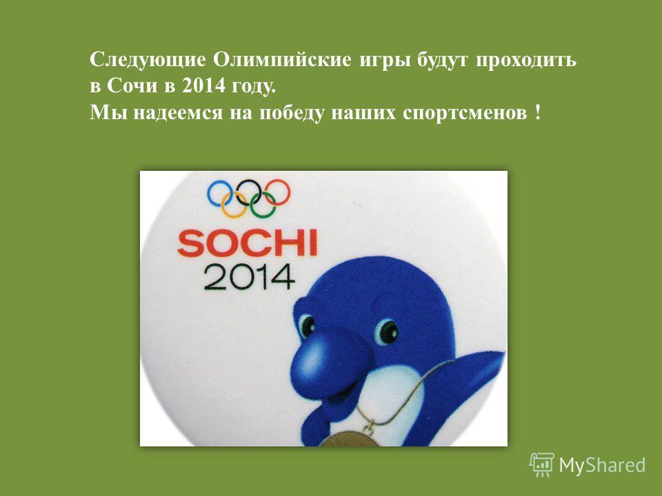 Следующие Олимпийские игры будут проходить в Сочи в 2014 году. Мы надеемся на победу наших спортсменов !