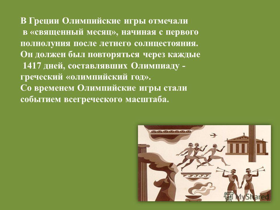 В Греции Олимпийские игры отмечали в «священный месяц», начиная с первого полнолуния после летнего солнцестояния. Он должен был повторяться через каждые 1417 дней, составлявших Олимпиаду - греческий «олимпийский год». Со временем Олимпийские игры ста
