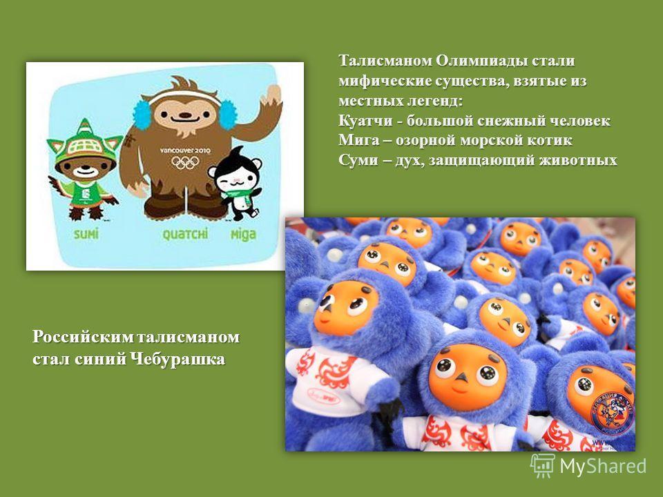 Талисманом Олимпиады стали мифические существа, взятые из местных легенд: Куатчи - большой снежный человек Мига – озорной морской котик Суми – дух, защищающий животных Российским талисманом стал синий Чебурашка