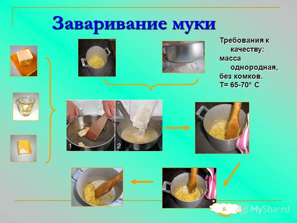 Заваривание муки 5 - 7 м и н Требования к качеству: масса однородная, без комков. Т= 65-70° С