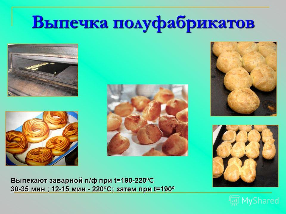 Выпекают заварной п/ф при t=190-220ºС 30-35 мин ; 12-15 мин - 220°С; затем при t=190º Выпечка полуфабрикатов