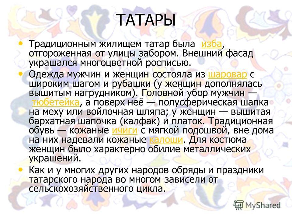 ТАТАРЫ Традиционным жилищем татар была изба, отгороженная от улицы забором. Внешний фасад украшался многоцветной росписью. Традиционным жилищем татар была изба, отгороженная от улицы забором. Внешний фасад украшался многоцветной росписью. изба Одежда