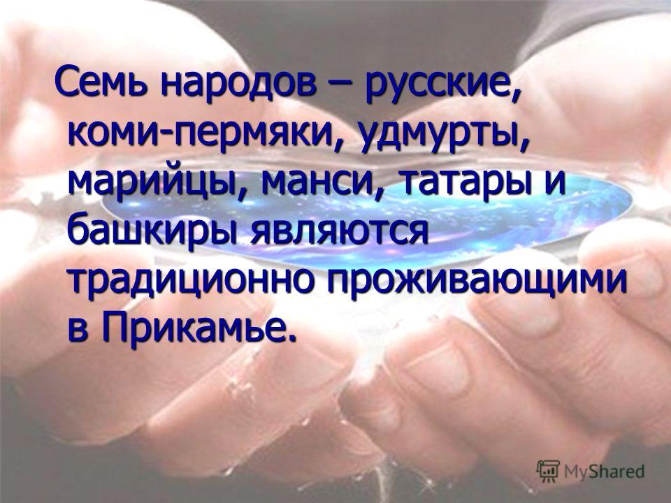 Семь народов – русские, коми-пермяки, удмурты, марийцы, манси, татары и башкиры являются традиционно проживающими в Прикамье. Семь народов – русские, коми-пермяки, удмурты, марийцы, манси, татары и башкиры являются традиционно проживающими в Прикамье