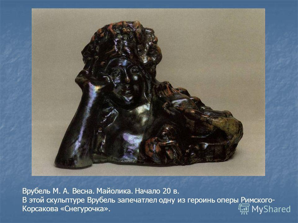 Врубель М. А. Весна. Майолика. Начало 20 в. В этой скульптуре Врубель запечатлел одну из героинь оперы Римского- Корсакова «Снегурочка».