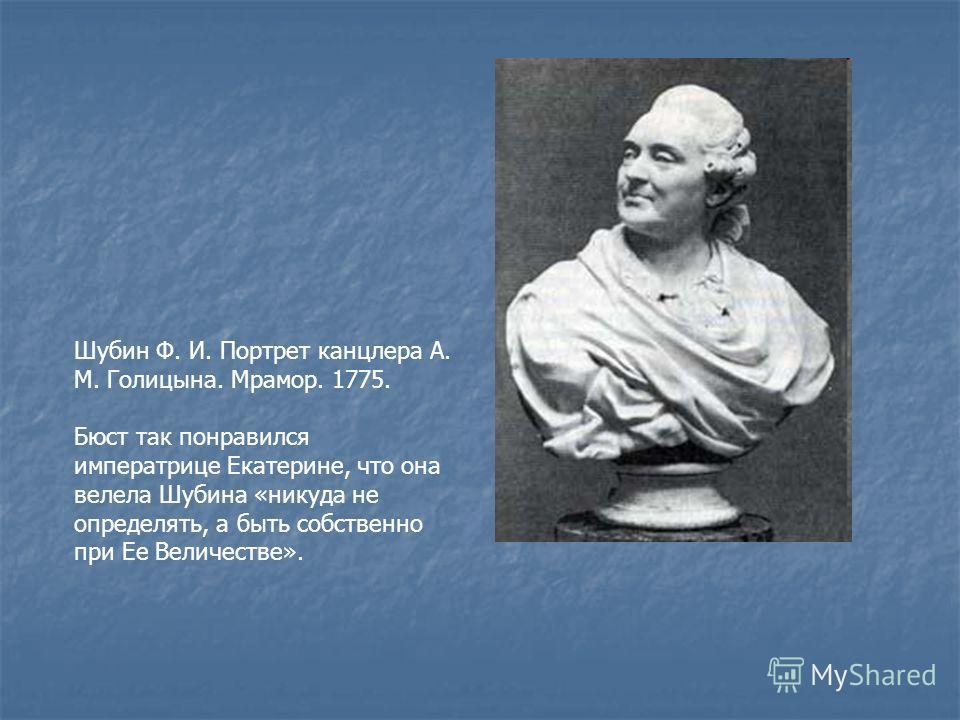 Шубин Ф. И. Портрет канцлера А. М. Голицына. Мрамор. 1775. Бюст так понравился императрице Екатерине, что она велела Шубина «никуда не определять, а быть собственно при Ее Величестве».
