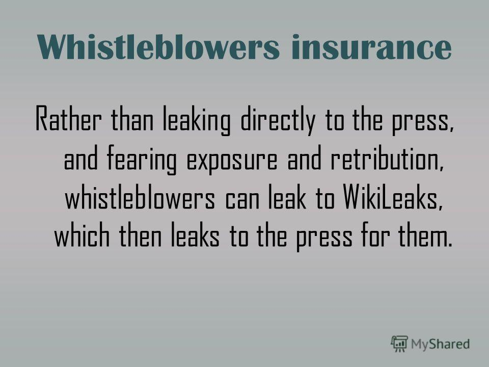 Whistleblowers insurance Rather than leaking directly to the press, and fearing exposure and retribution, whistleblowers can leak to WikiLeaks, which then leaks to the press for them.