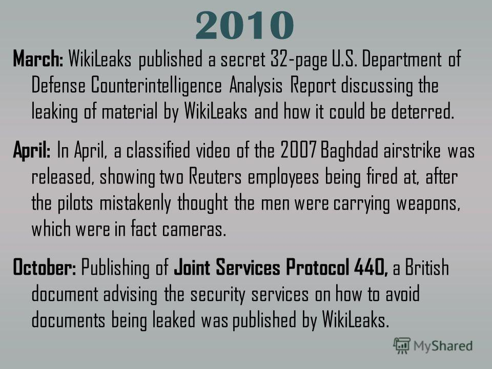2010 March: WikiLeaks published a secret 32-page U.S. Department of Defense Counterintelligence Analysis Report discussing the leaking of material by WikiLeaks and how it could be deterred. April: In April, a classified video of the 2007 Baghdad airs
