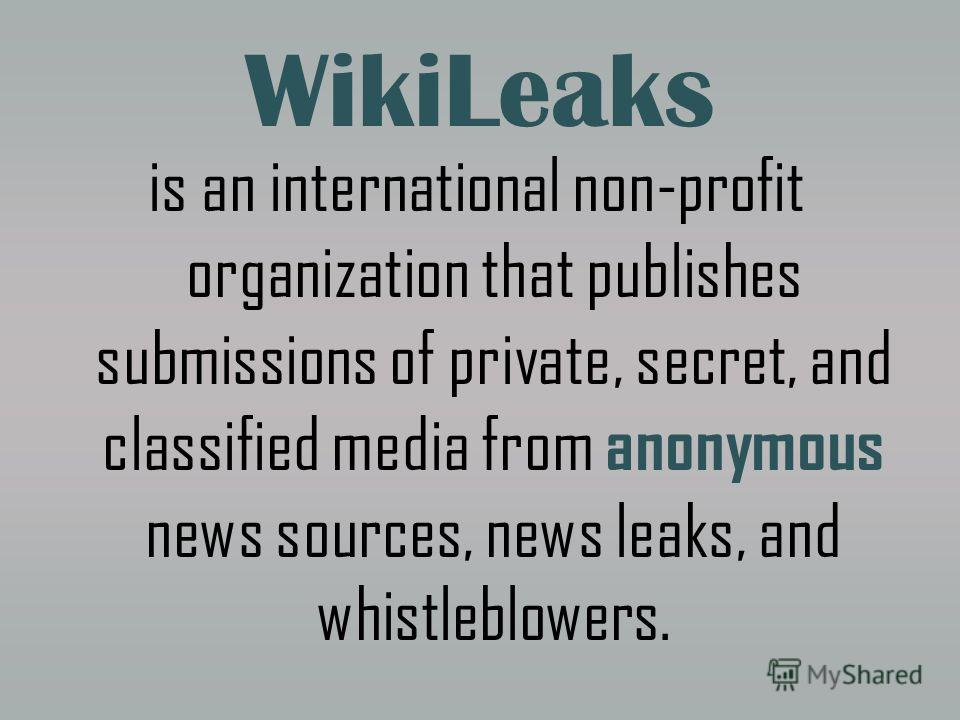 WikiLeaks is an international non-profit organization that publishes submissions of private, secret, and classified media from anonymous news sources, news leaks, and whistleblowers.