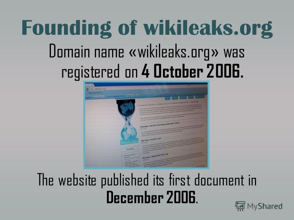 Founding of wikileaks.org Domain name « wikileaks.org » was registered on 4 October 2006. The website published its first document in December 2006.