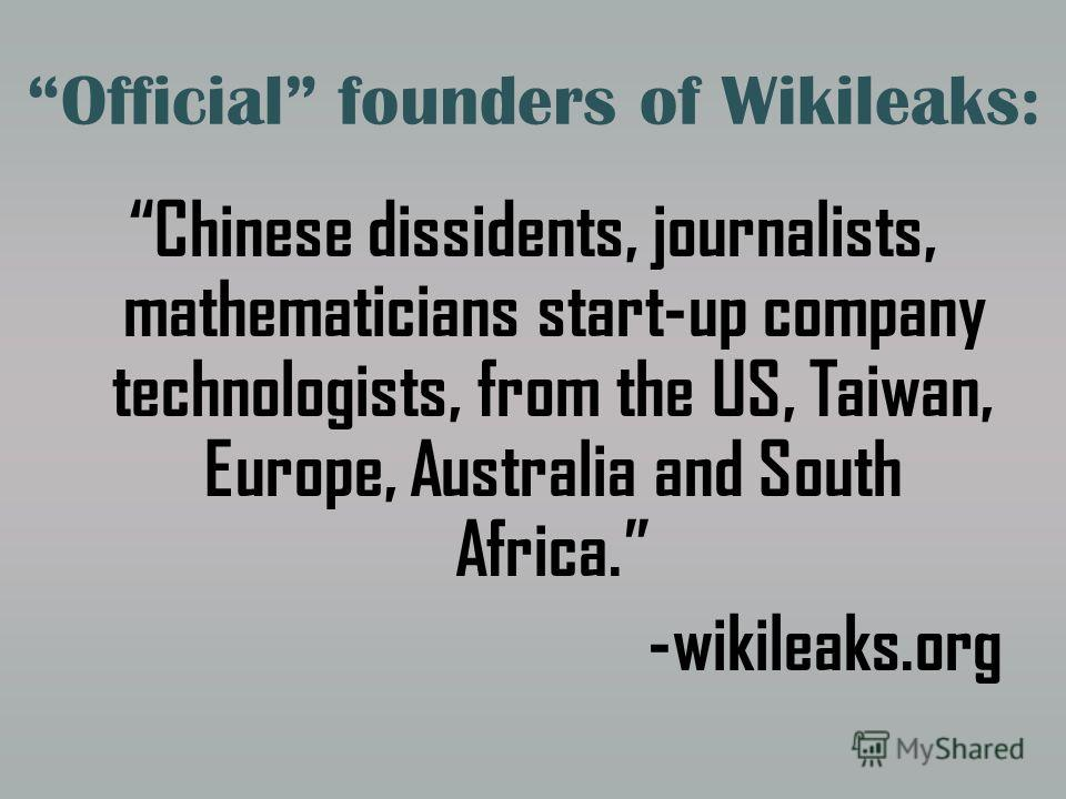 Official founders of Wikileaks: Chinese dissidents, journalists, mathematicians start-up company technologists, from the US, Taiwan, Europe, Australia and South Africa. -wikileaks.org