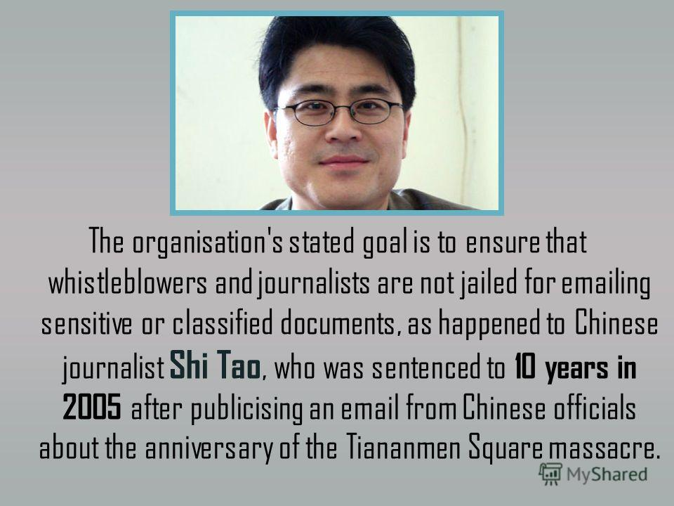 The organisation's stated goal is to ensure that whistleblowers and journalists are not jailed for emailing sensitive or classified documents, as happened to Chinese journalist Shi Tao, who was sentenced to 10 years in 2005 after publicising an email