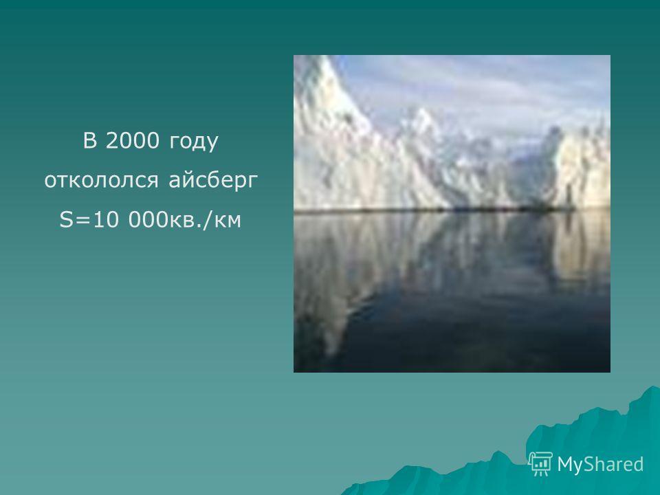 В 2000 году откололся айсберг S=10 000кв./км