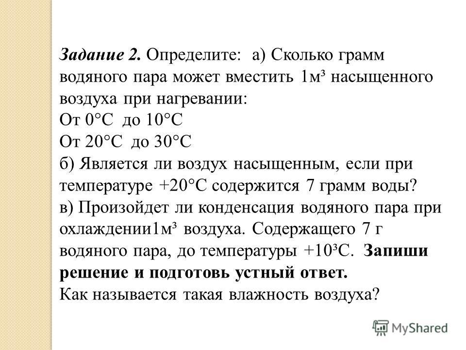 Задание 2. Определите: а) Сколько грамм водяного пара может вместить 1м³ насыщенного воздуха при нагревании: От 0°С до 10°С От 20°С до 30°С б) Является ли воздух насыщенным, если при температуре +20°С содержится 7 грамм воды? в) Произойдет ли конденс