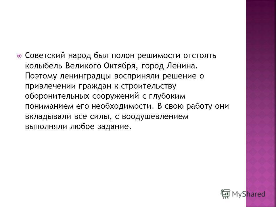 Советский народ был полон решимости отстоять колыбель Великого Октября, город Ленина. Поэтому ленинградцы восприняли решение о привлечении граждан к строительству оборонительных сооружений с глубоким пониманием его необходимости. В свою работу они вк