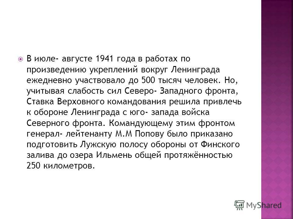 В июле- августе 1941 года в работах по произведению укреплений вокруг Ленинграда ежедневно участвовало до 500 тысяч человек. Но, учитывая слабость сил Северо- Западного фронта, Ставка Верховного командования решила привлечь к обороне Ленинграда с юго