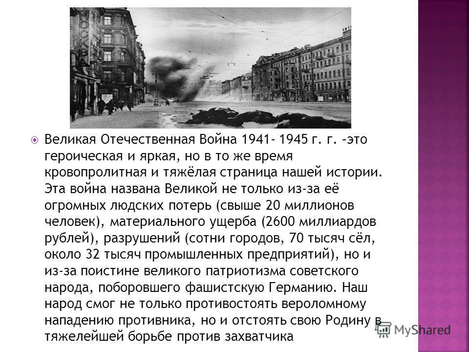 Великая Отечественная Война 1941- 1945 г. г. –это героическая и яркая, но в то же время кровопролитная и тяжёлая страница нашей истории. Эта война названа Великой не только из-за её огромных людских потерь (свыше 20 миллионов человек), материального