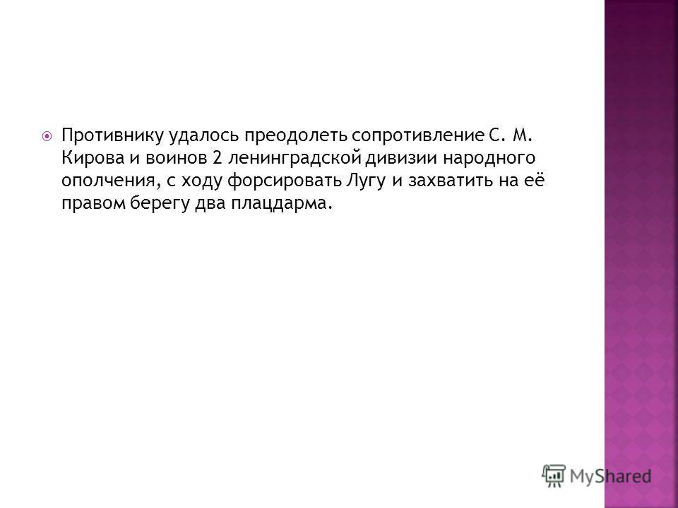 Противнику удалось преодолеть сопротивление С. М. Кирова и воинов 2 ленинградской дивизии народного ополчения, с ходу форсировать Лугу и захватить на её правом берегу два плацдарма.