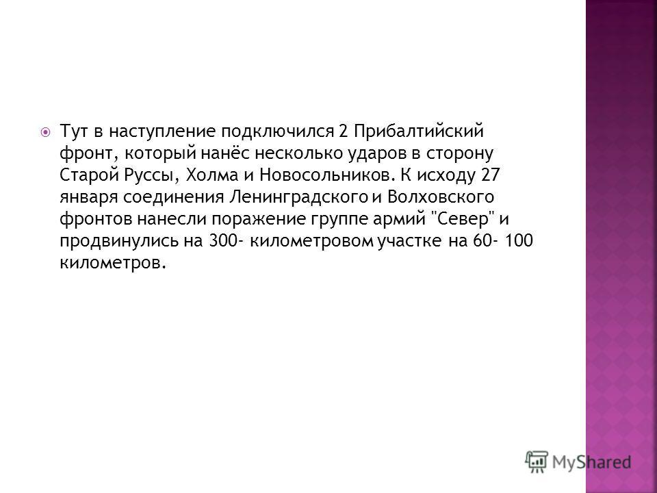 Тут в наступление подключился 2 Прибалтийский фронт, который нанёс несколько ударов в сторону Старой Руссы, Холма и Новосольников. К исходу 27 января соединения Ленинградского и Волховского фронтов нанесли поражение группе армий
