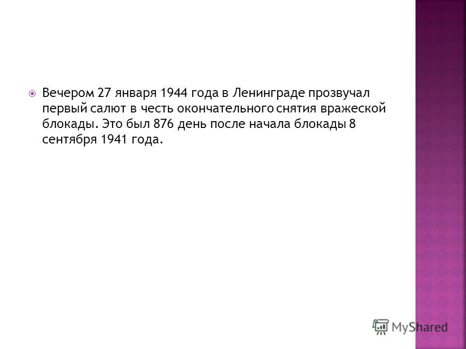 Вечером 27 января 1944 года в Ленинграде прозвучал первый салют в честь окончательного снятия вражеской блокады. Это был 876 день после начала блокады 8 сентября 1941 года.