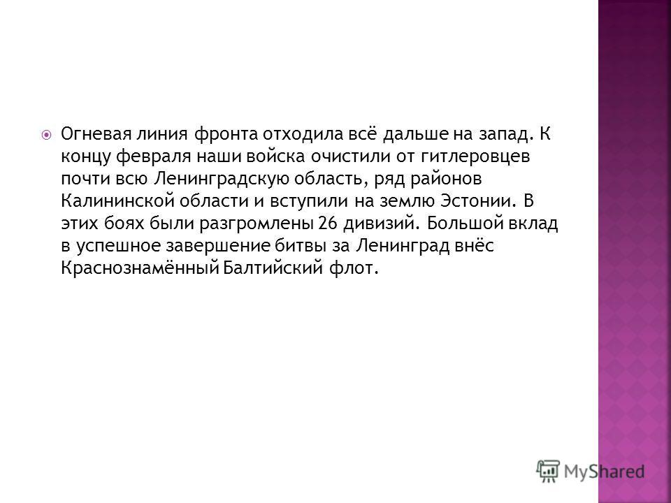 Огневая линия фронта отходила всё дальше на запад. К концу февраля наши войска очистили от гитлеровцев почти всю Ленинградскую область, ряд районов Калининской области и вступили на землю Эстонии. В этих боях были разгромлены 26 дивизий. Большой вкла