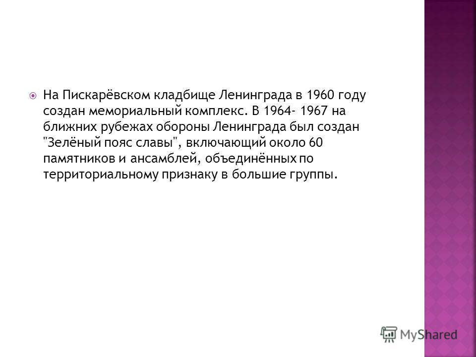 На Пискарёвском кладбище Ленинграда в 1960 году создан мемориальный комплекс. В 1964- 1967 на ближних рубежах обороны Ленинграда был создан